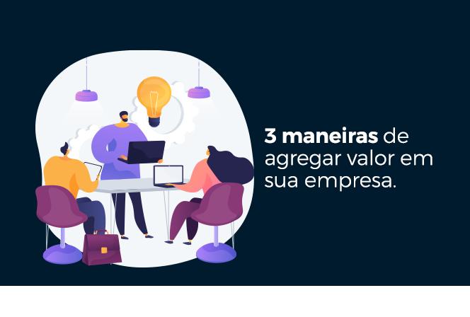 3 maneiras de agregar valor em sua empresa