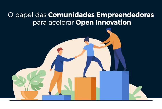 O papel das Comunidades Empreendedoras para acelerar a Open Innovation
